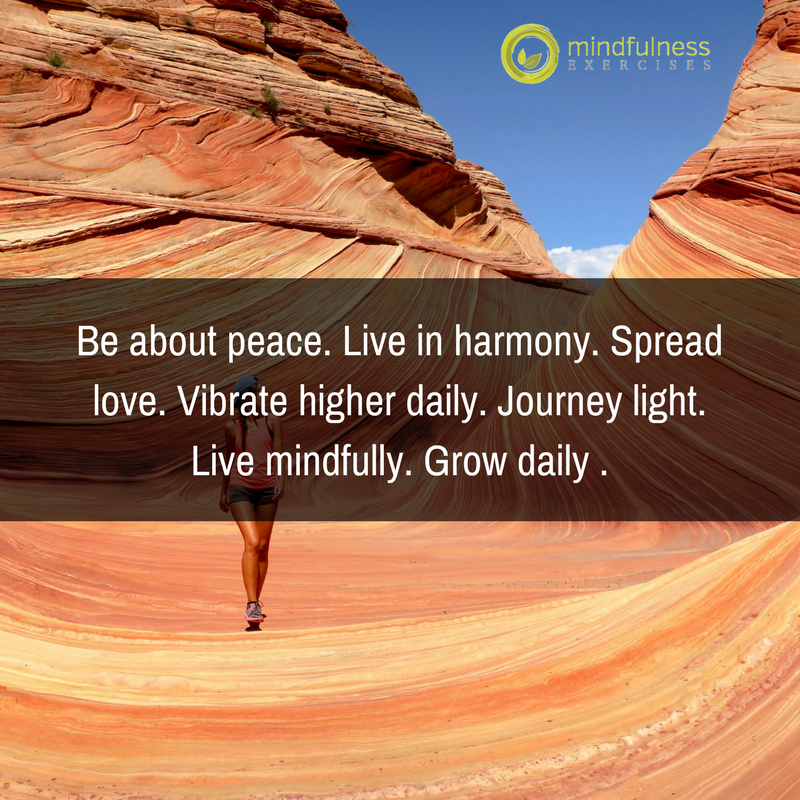 Be about peace. Live in harmony. Spread love. Vibrate higher daily. Journey light. Live mindfully. Grow daily .