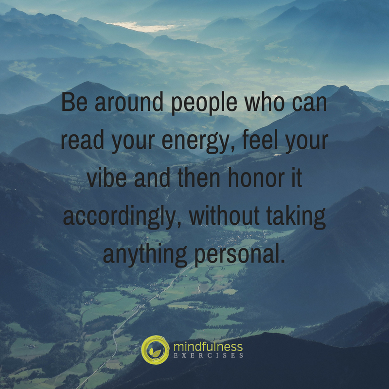 Be around people who can read your energy, feel your vibe and then honor it accordingly, without taking anything personal.