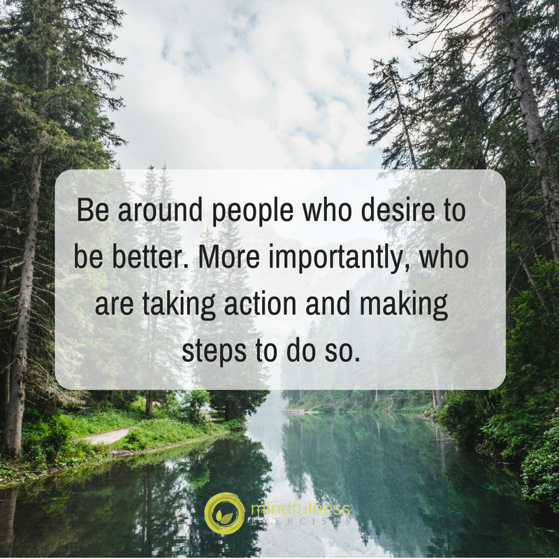 Be around people who desire to be better. More importantly, who are taking action and making steps to do so.