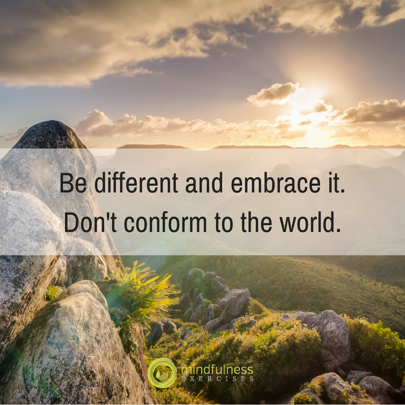Be different and embrace it. Don't conform to the world.