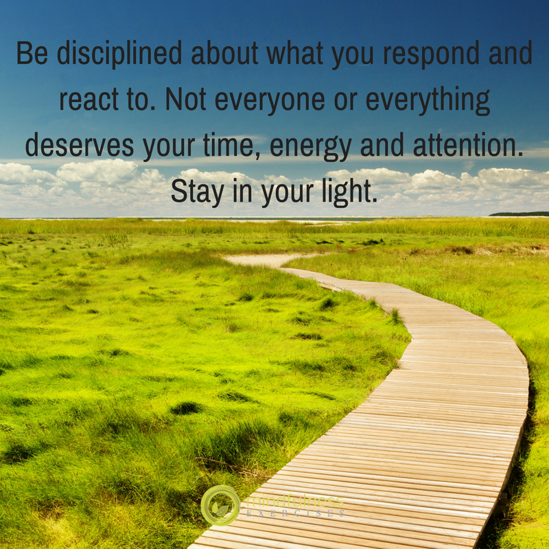 Be disciplined about what you respond and react to. Not everyone or everything deserves your time, energy and attention. Stay in your light.