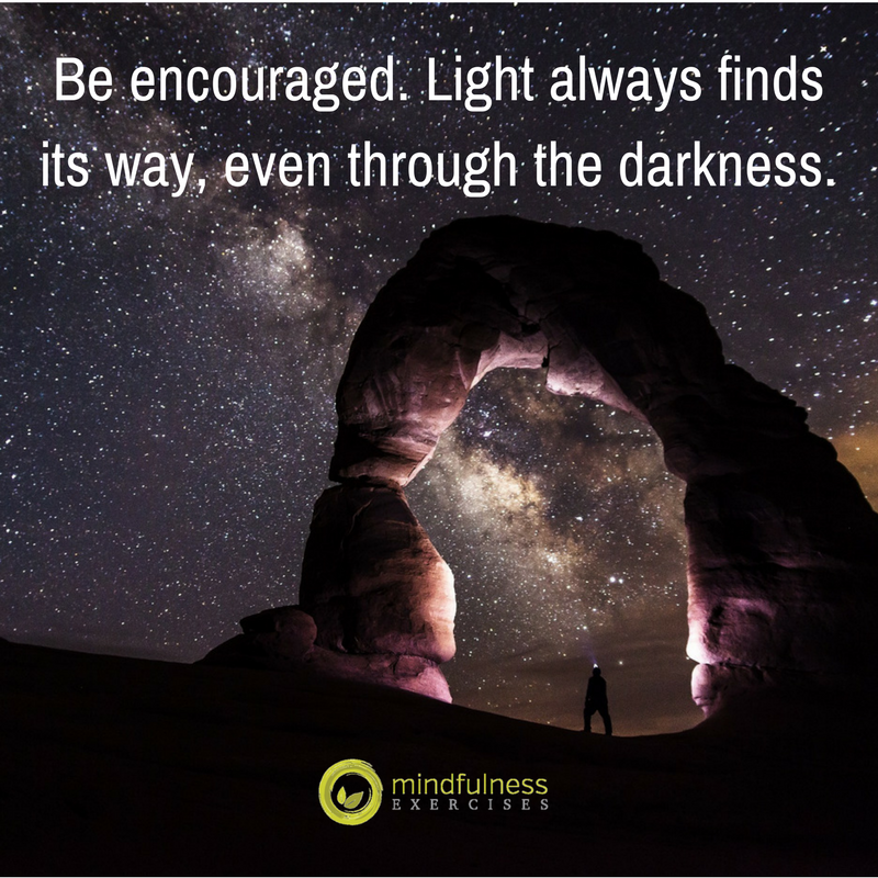 Be encouraged. Light always finds its way, even through the darkness.