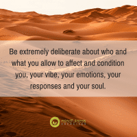 Be extremely deliberate about who and what you allow to affect and condition you, your vibe, your emotions, your responses and your soul.
