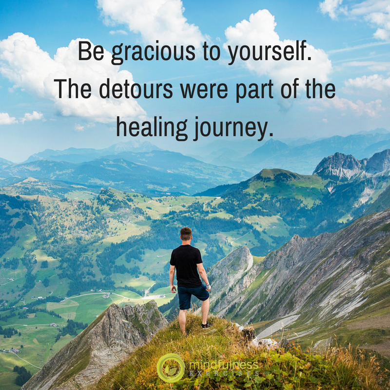 Be gracious to yourself. The detours were part of the healing journey.
