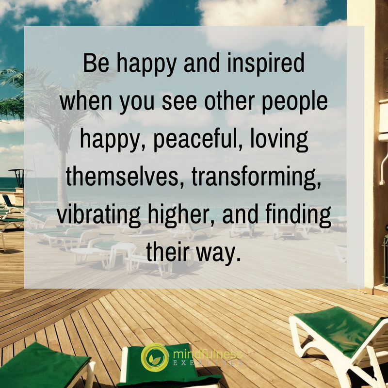 Be happy and inspired when you see other people happy, peaceful, loving themselves, transforming, vibrating higher, and finding their way.