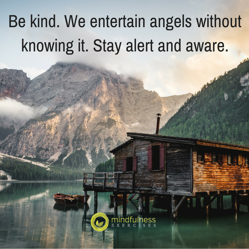 Be kind. We entertain angels without knowing it. Stay alert and aware.
