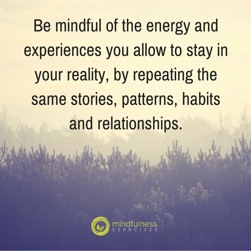 Be mindful of the energy and experiences you allow to stay in your reality, by repeating the same stories, patterns, habits and relationships.