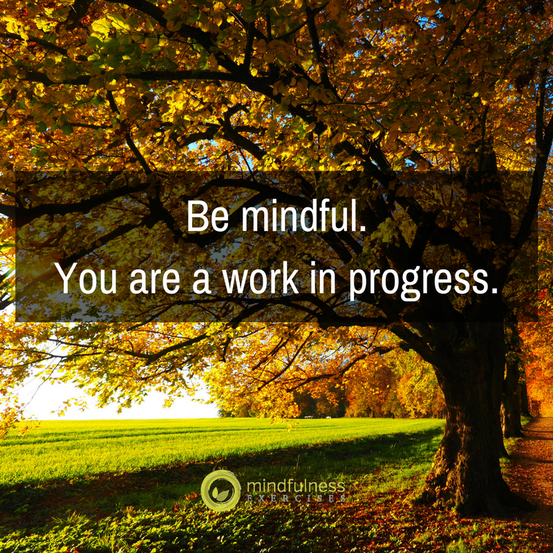Be mindful. You are a work in progress.