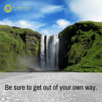 Be sure to get out of your own way.